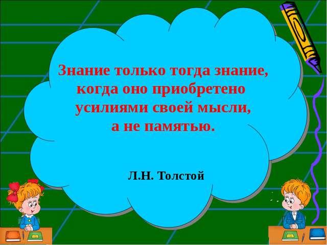 Знание только тогда знание, когда оно приобретено усилиями своей мысли, а не...