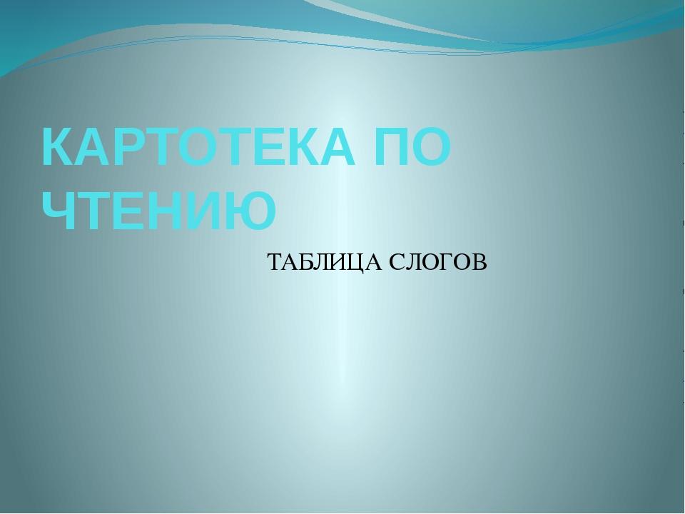 КАРТОТЕКА ПО ЧТЕНИЮ ТАБЛИЦА СЛОГОВ