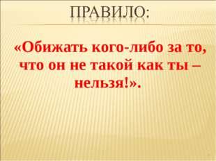 «Обижать кого-либо за то, что он не такой как ты – нельзя!». *