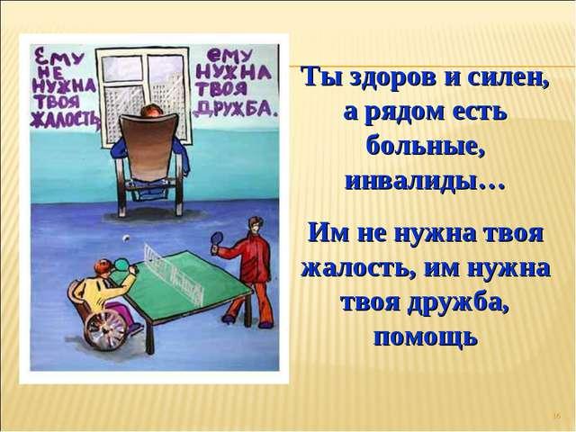* Ты здоров и силен, а рядом есть больные, инвалиды… Им не нужна твоя жалость...