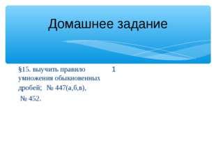 Домашнее задание §15. выучить правило умножения обыкновенных дробей; № 447(а,