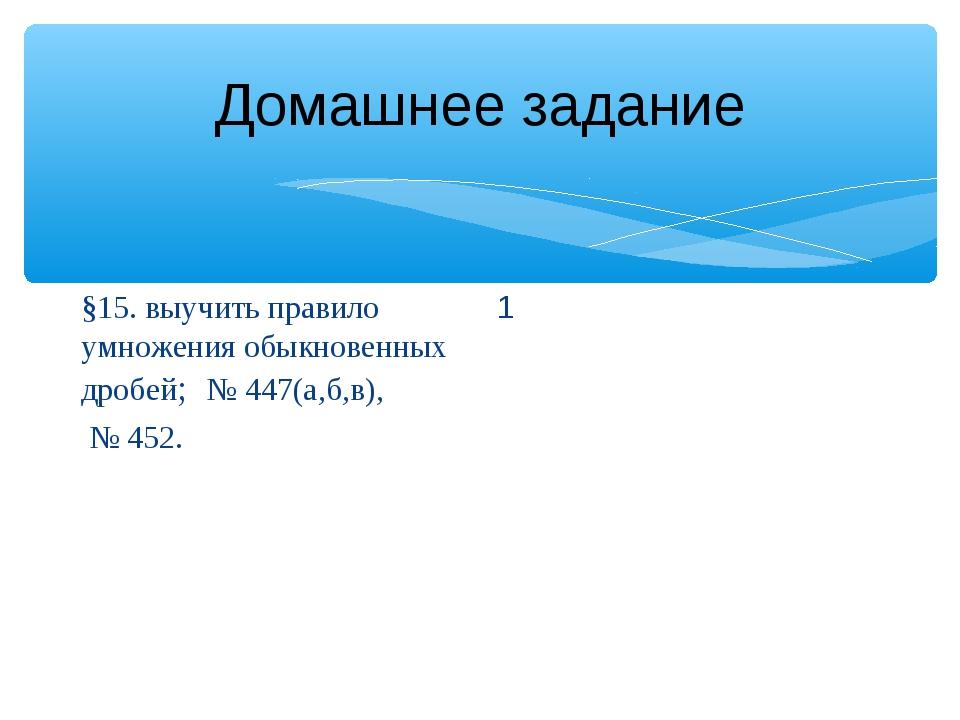 Домашнее задание §15. выучить правило умножения обыкновенных дробей; № 447(а,...