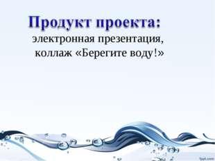электронная презентация, коллаж «Берегите воду!»