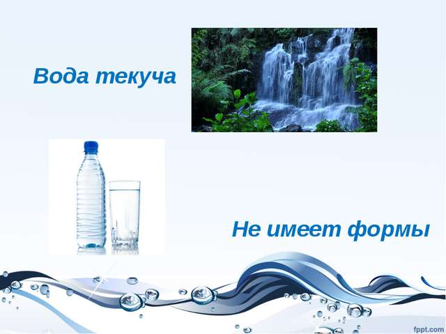 Вода текуча Не имеет формы