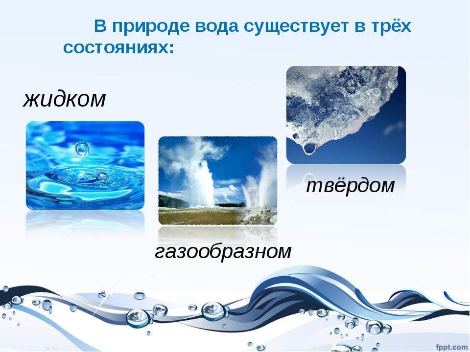 В природе вода существует в трёх состояниях: жидком твёрдом газообразном