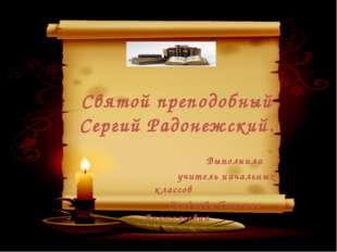 Святой преподобный Сергий Радонежский. Выполнила учитель начальных классов С