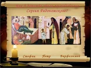 Петр Стефан Варфоломей Как в детстве звали преподобного Сергия Радонежского?
