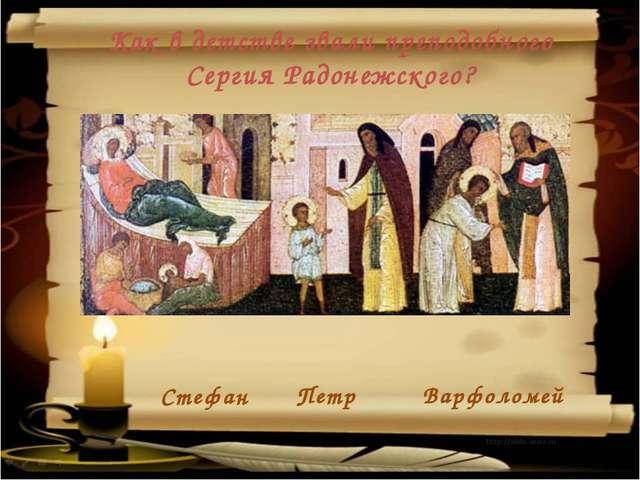 Петр Стефан Варфоломей Как в детстве звали преподобного Сергия Радонежского?...