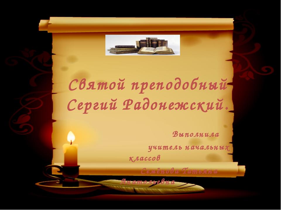 Святой преподобный Сергий Радонежский. Выполнила учитель начальных классов С...