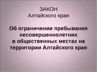 ЗАКОН Алтайского края  Об ограничении пребывания несовершеннолетних в общест