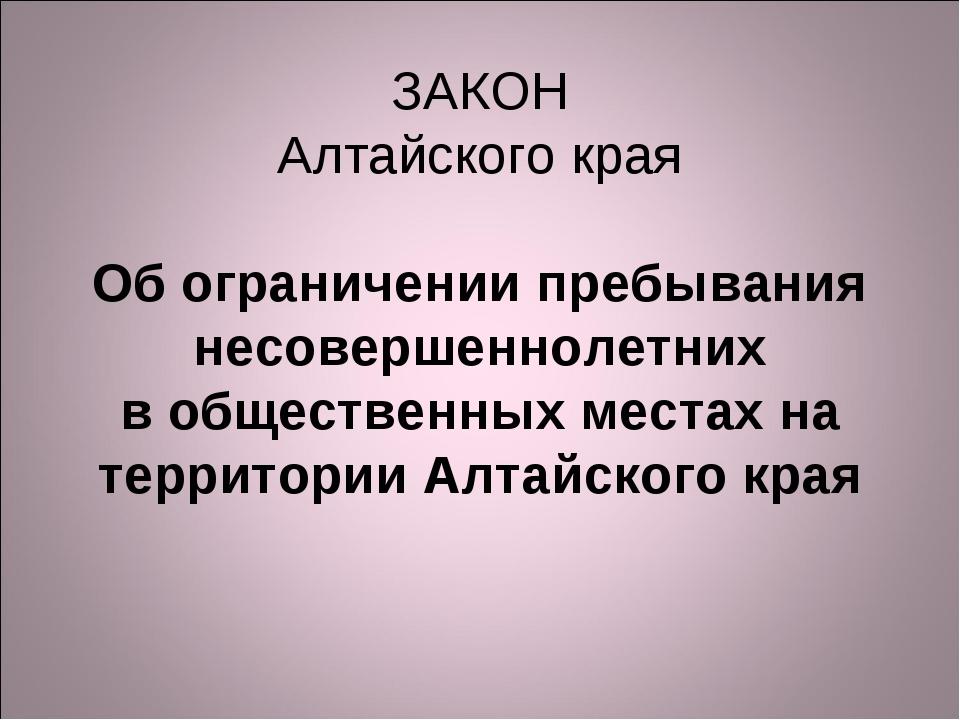 ЗАКОН Алтайского края  Об ограничении пребывания несовершеннолетних в общест...