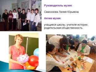 Руководитель музея: Самсонова Лилия Юрьевна Актив музея: учащиеся школы, учит