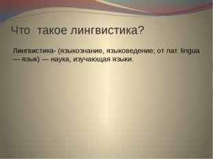 Что такое лингвистика? Лингвистика- (языкознание, языковедение; от лат. lingu