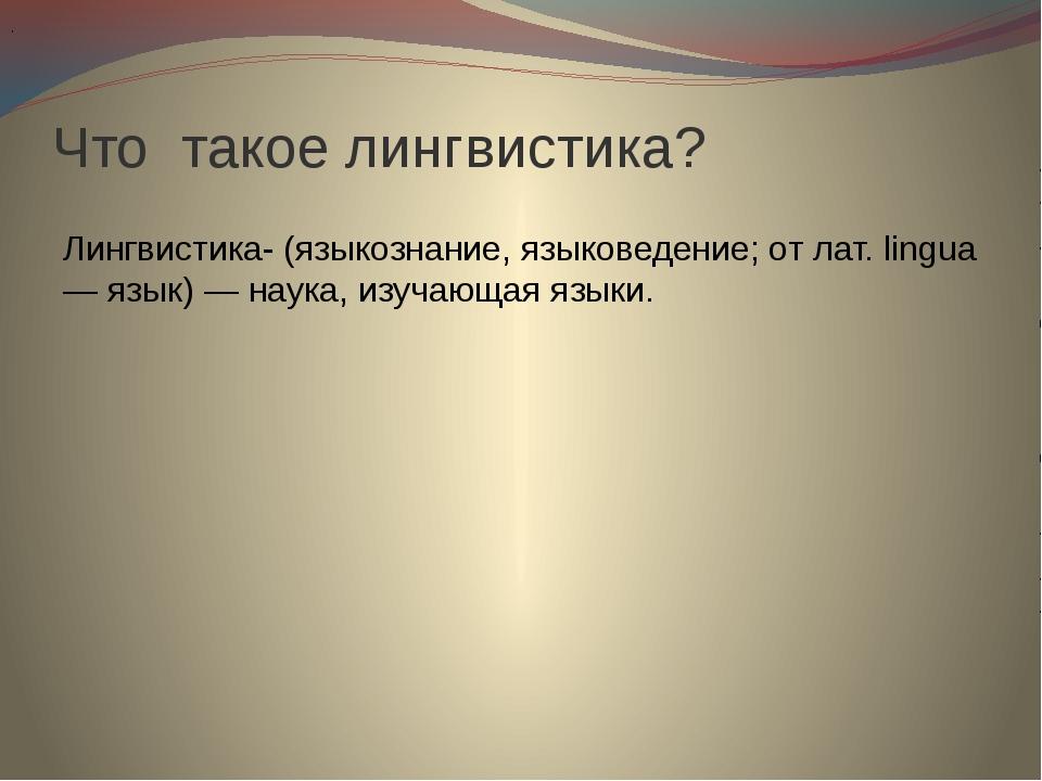 Что такое лингвистика? Лингвистика- (языкознание, языковедение; от лат. lingu...