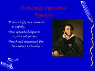 Александр Сергеевич Пушкин И долго буду тем любезен я народу, Что чувства доб