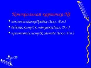 Контрольная карточка №1 поклонись(кому?)рыбке (1скл, Д.п.) ведёт(к кому?) к м