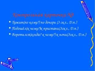Контрольная карточка №3 Тужит(по кому?) по дочери (3 скл., Д.п.) Подошёл(к че