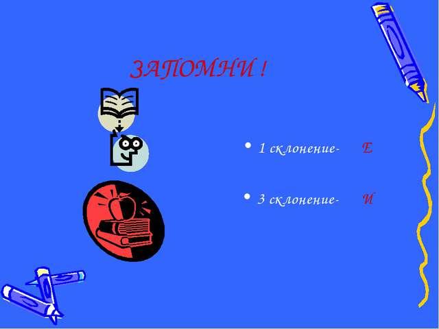 ЗАПОМНИ ! 1 склонение- Е 3 склонение- И