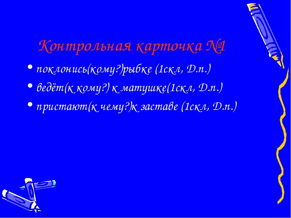 Контрольная карточка №1 поклонись(кому?)рыбке (1скл, Д.п.) ведёт(к кому?) к м...