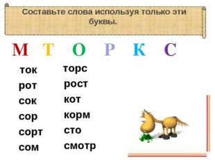 Составьте слова используя только эти буквы. М Т О Р К С ток рот сок сор сорт