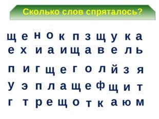 Сколько слов спряталось? а а щ и о а и щ п к з н е а у к щ о щ х е ь л е в е
