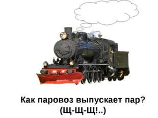 Как паровоз выпускает пар? (Щ-Щ-Щ!..)