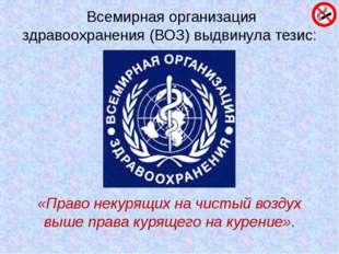Всемирная организация здравоохранения (ВОЗ) выдвинула тезис: «Право некурящи