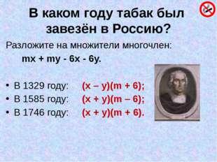 В каком году табак был завезён в Россию? Разложите на множители многочлен: mx