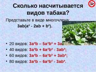 Сколько насчитывается видов табака? Представьте в виде многочлена: 3ab(a² - 2