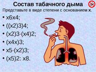 Состав табачного дыма Представьте в виде степени с основанием х. х6х4; ((х2)3