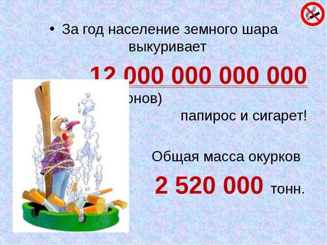 За год население земного шара выкуривает 12 000 000 000 000 (биллионов) папир...