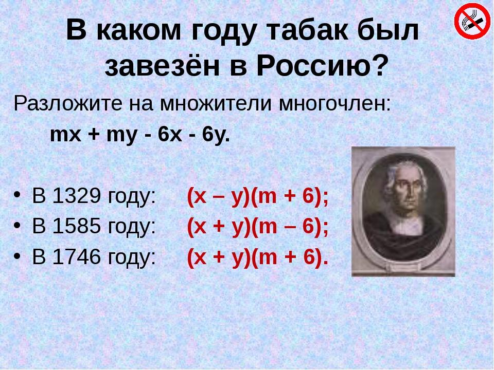 В каком году табак был завезён в Россию? Разложите на множители многочлен: mx...