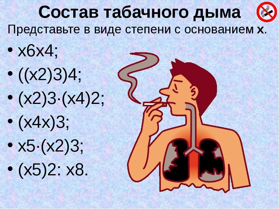 Состав табачного дыма Представьте в виде степени с основанием х. х6х4; ((х2)3...