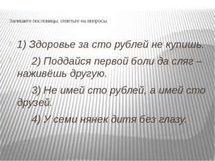 Запишите пословицы, ответьте на вопросы 1) Здоровье за сто рублей не купишь.