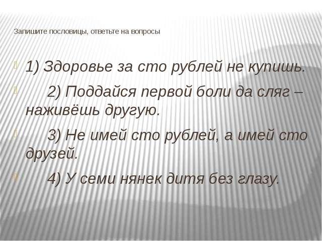 Запишите пословицы, ответьте на вопросы 1) Здоровье за сто рублей не купишь....