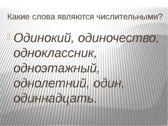 Какие слова являются числительными? Одинокий, одиночество, одноклассник, одно...