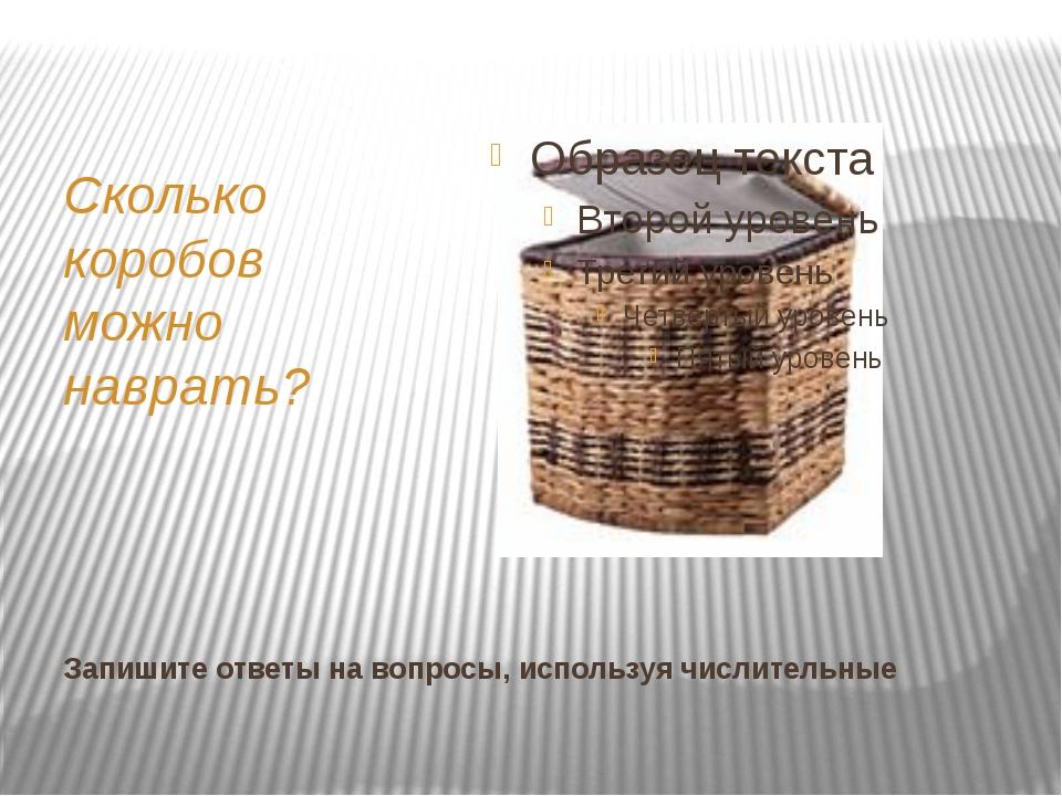 Запишите ответы на вопросы, используя числительные Сколько коробов можно навр...
