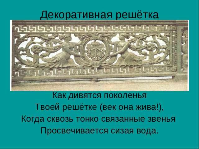 Декоративная решётка Как дивятся поколенья Твоей решётке (век она жива!), Ког...