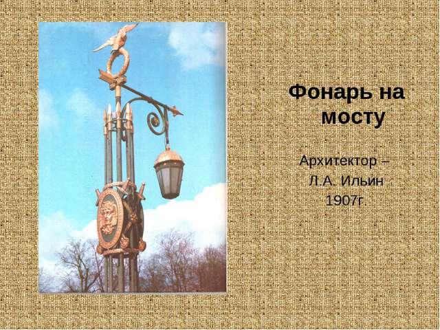 Фонарь на мосту Архитектор – Л.А. Ильин 1907г.