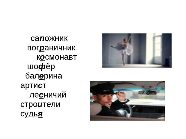 сапожник пограничник космонавт шофёр балерина артист лесничий строители судья