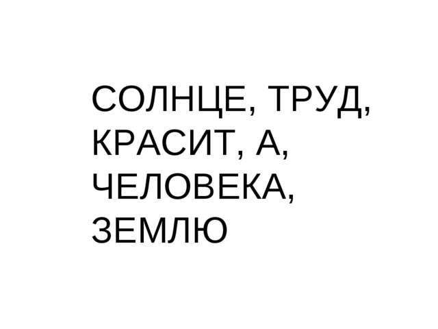 СОЛНЦЕ, ТРУД, КРАСИТ, А, ЧЕЛОВЕКА, ЗЕМЛЮ