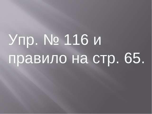 Упр. № 116 и правило на стр. 65.