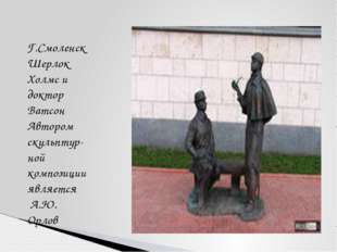 Г.Смоленск Шерлок Холмс и доктор Ватсон Автором скульптур- ной композиции явл