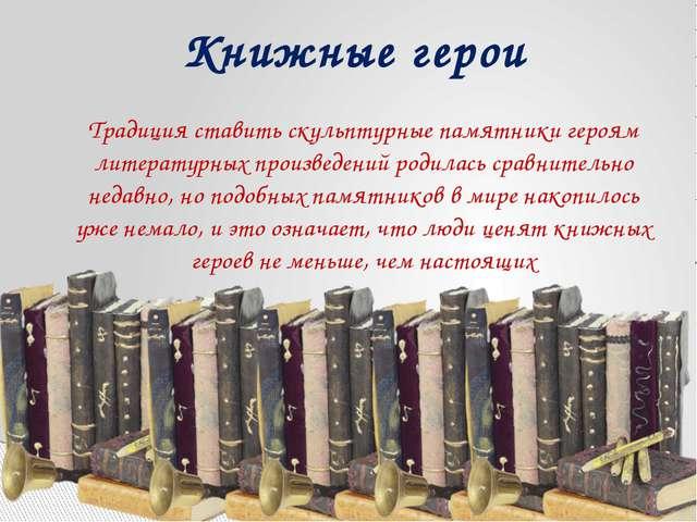 Традиция ставить скульптурные памятники героям литературных произведений роди...