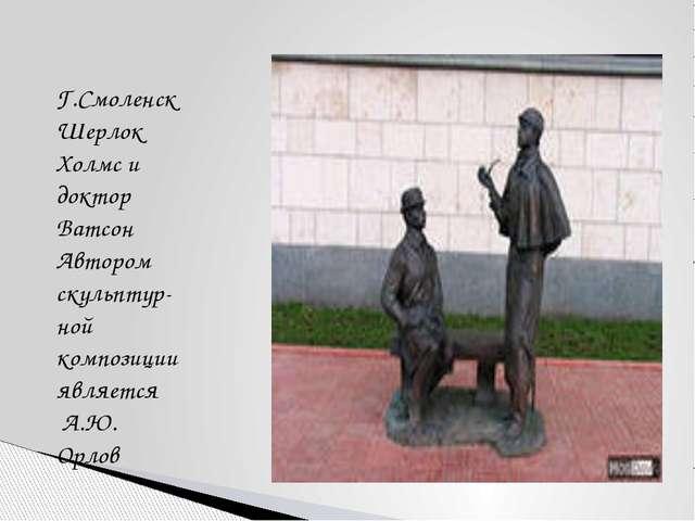 Г.Смоленск Шерлок Холмс и доктор Ватсон Автором скульптур- ной композиции явл...