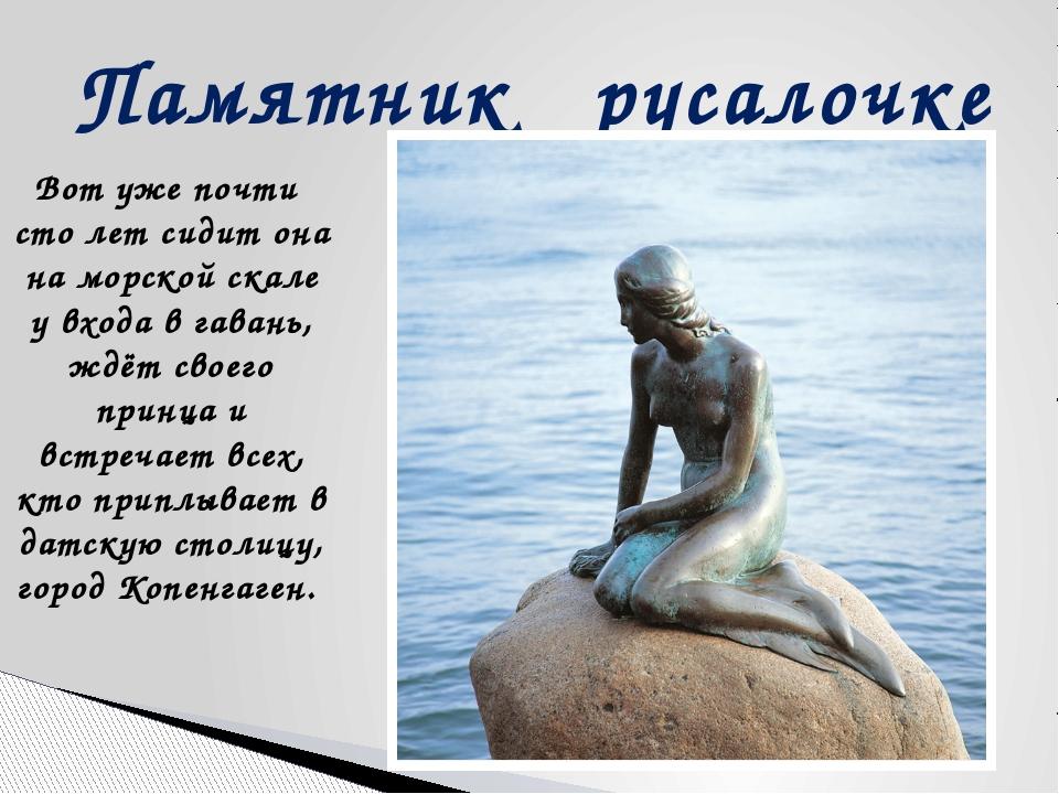 Памятник русалочке Вот уже почти сто лет сидит она на морской скале у входа в...