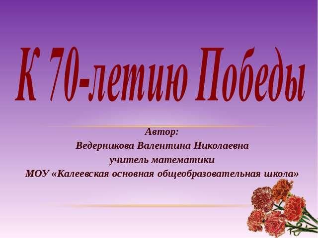 Автор: Ведерникова Валентина Николаевна учитель математики МОУ «Калеевская ос...