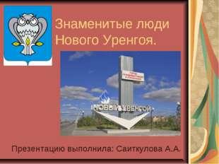 Знаменитые люди Нового Уренгоя. Презентацию выполнила: Саиткулова А.А.