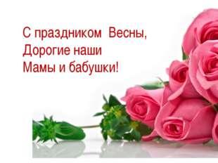 С праздником Весны, Дорогие наши Мамы и бабушки!