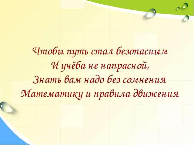 Чтобы путь стал безопасным И учёба не напрасной, Знать вам надо без сомнения...